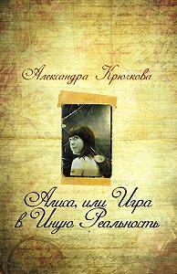 Александра Андреевна Крючкова -Алиса, или Игра в Иную Реальность