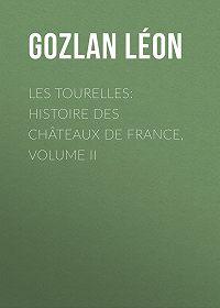 Léon Gozlan -Les Tourelles: Histoire des châteaux de France, volume II