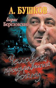 Александр Бушков -Борис Березовский. Человек, проигравший войну