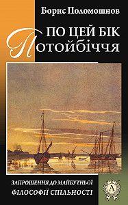 Борис Поломошнов -По цей бік Потойбіччя: запрошення до майбутньої філософії спільності