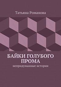 Татьяна Романова -Байки голубого прома. Непридуманные истории