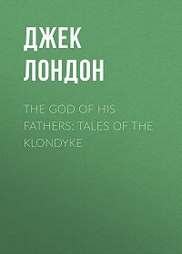 Джек Лондон -The God of His Fathers: Tales of the Klondyke