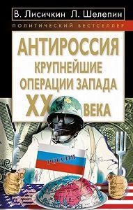Леонид Александрович Шелепин -АнтиРоссия. Крупнейшие операции Запада XX века