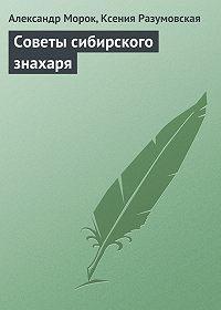 Александр Морок -Советы сибирского знахаря