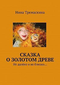 Нина Тремаскина -Сказка о золотом древе. Недалёко инеблизко…