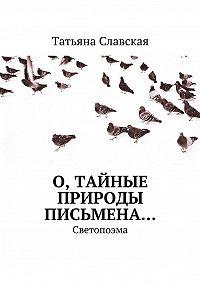 Татьяна Славская - О, тайные природы письмена… Светопоэма