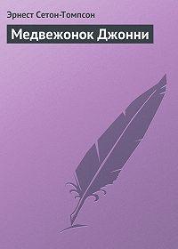 Эрнест Сетон-Томпсон -Медвежонок Джонни