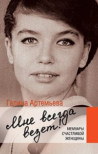 Галина Артемьева -Мне всегда везет! Мемуары счастливой женщины
