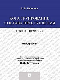 Артем Иванчин - Конструирование состава преступления: теория и практика. Монография