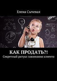 Елена Сычевая -Как продать?! Секретный ритуал завоевания клиента