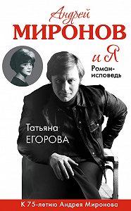 Татьяна Николаевна Егорова -Андрей Миронов и Я. Роман-исповедь