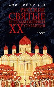 Дмитрий Орехов - Русские святые и подвижники ХХ столетия