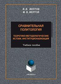Виктор Желтов -Сравнительная политология. Теоретико-методологические истоки, институционализация