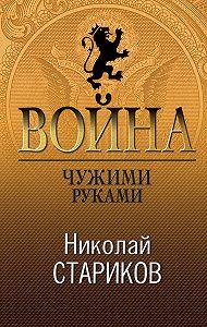 Николай Стариков -Война. Чужими руками