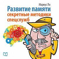 Маркус Ли - Развитие памяти. Секретные методики спецслужб