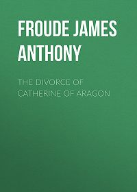 James Froude -The Divorce of Catherine of Aragon
