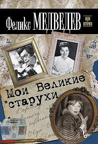 Феликс Медведев -Мои Великие старухи