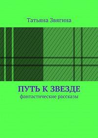 Татьяна Звягина -Путь кзвезде. Фантастические рассказы