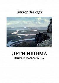 Виктор Завидей - Дети Ишима. Книга2. Возвращение