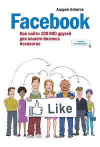 Андрей Албитов -Facebook: как найти 100000 друзей для вашего бизнеса бесплатно