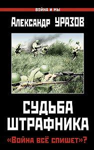Александр Уразов -Судьба штрафника. «Война все спишет»?