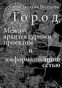 Светлана Веселова -Город. Между архитектурным проектом иинформационной сетью