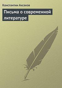 Константин Аксаков - Письма о современной литературе