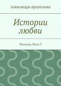 Александра Арсентьева -Истории любви. Рассказы. Часть3