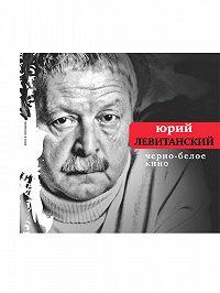 Юрий Давыдович Левитанский -Черно-белое кино (сборник)