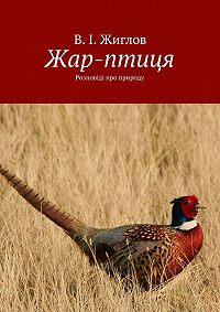 В. Жиглов -Жар-птиця. Розповіді про природу