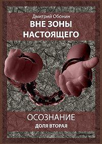 Дмитрий Обонин -Вне зоны настоящего. Осознание. Доля вторая