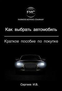 Игорь Сергеев -Как выбрать автомобиль. Краткое пособие по покупке
