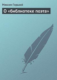 Максим Горький - О «библиотеке поэта»