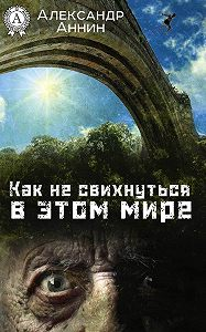 Александр Аннин -Как не свихнуться в этом мире