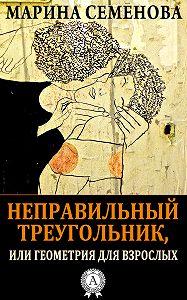 Марина Семенова -Неправильный треугольник, или Геометрия для взрослых
