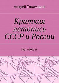 Андрей Тихомиров -Краткая летопись СССР и России. 1961—2001гг.