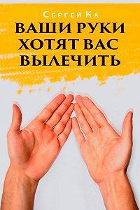 Сергей Ка -Ваши руки хотят вас вылечить