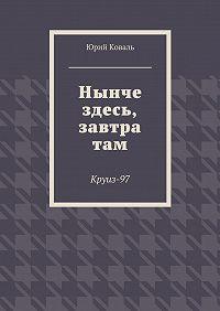 Юрий Коваль -Нынче здесь, завтра там. Круиз-97
