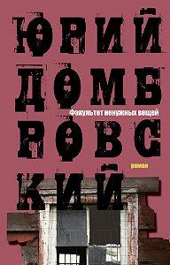 Юрий Домбровский -Факультет ненужных вещей