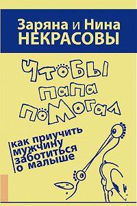 Заряна и Нина Некрасовы, Заряна Некрасова, Нина Некрасова, Заряна Некрасова - Чтобы папа помогал. Как приучить мужчину заботиться о малыше