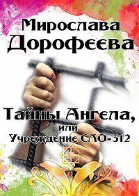 Мирослава Дорофеева -Тайны Ангела, или Учреждение СЛО-312