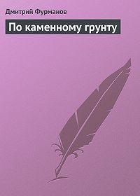 Дмитрий Фурманов - По каменному грунту