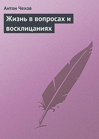 Антон Чехов -Жизнь в вопросах и восклицаниях