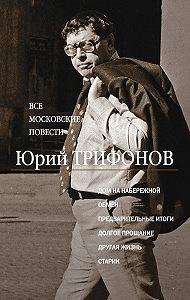 Юрий Трифонов - Все московские повести (сборник)
