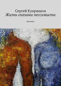 Сергей Куприянов -Жизнь глазами пессимиста. рассказы