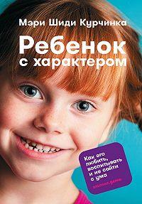 Мэри Курчинка -Ребенок с характером. Как его любить, воспитывать и не сойти с ума