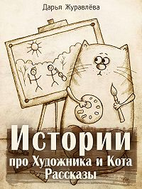 Дарья Журавлёва -Истории про Художника и Кота (сборник)