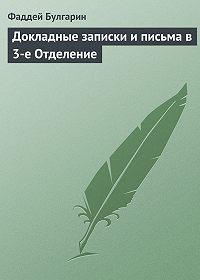 Фаддей Булгарин -Докладные записки и письма в 3-е Отделение