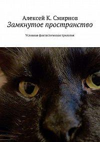 Алексей Смирнов - Замкнутое пространство. Условная фантастическая трилогия