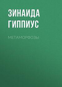 Зинаида Николаевна Гиппиус -Метаморфозы